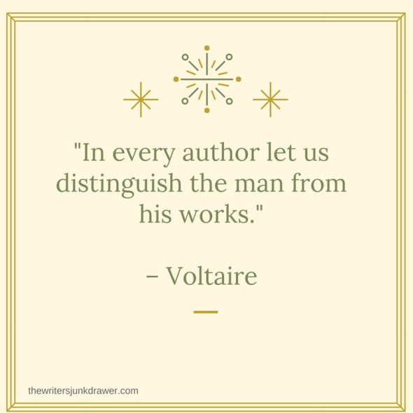 In every author let us distinguish the man from his works.– Voltaire