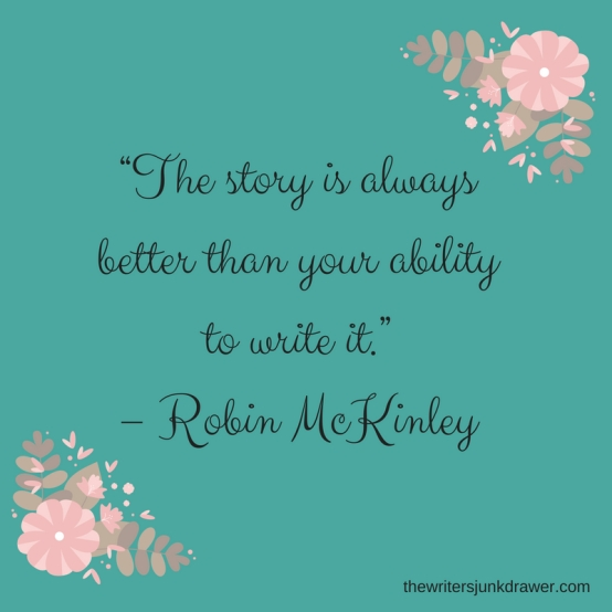 """The story is always better than your ability to write it."" ― Robin McKinley"