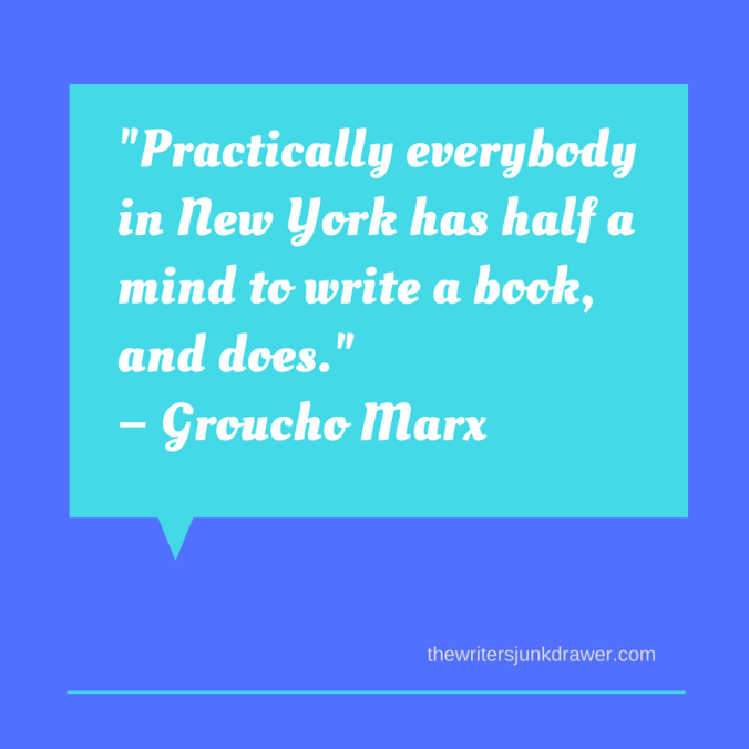 Practically everybody in New York has half a mind to write a book, and does.- Groucho Marx