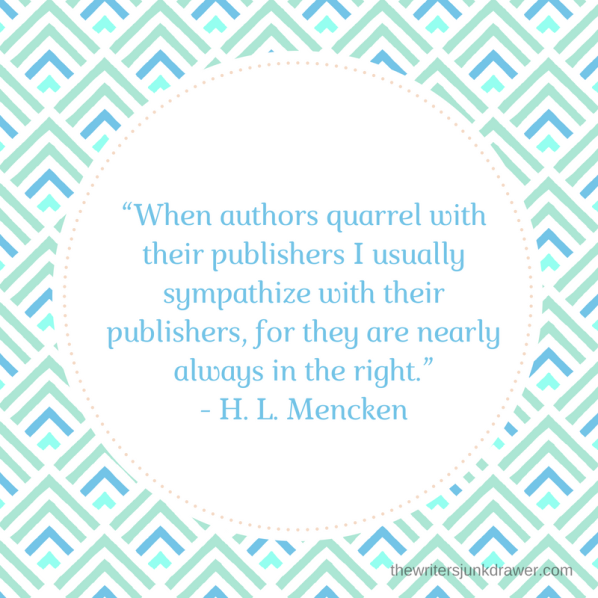 """When authors quarrel with their publishers I usually sympathize with their publishers, for they are nearly always in the right.""- H. L. Mencken"