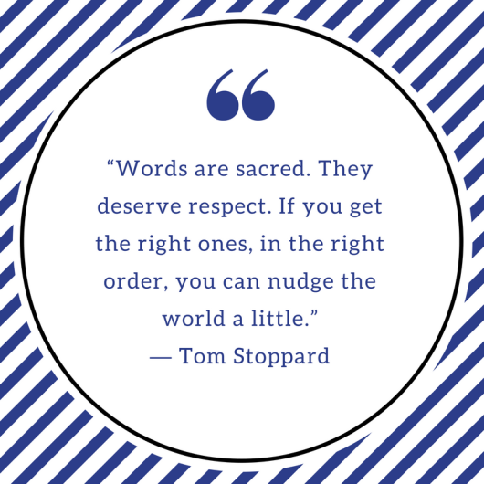 """Words are sacred. They deserve respect. If you get the right ones, in the right order, you can nudge the world a little."" ― Tom Stoppard"