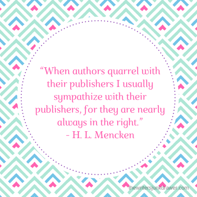"""When authors quarrel with their publishers I usually sympathize with their publishers, for they are nearly always in the right.""- H. L. Mencken.png"