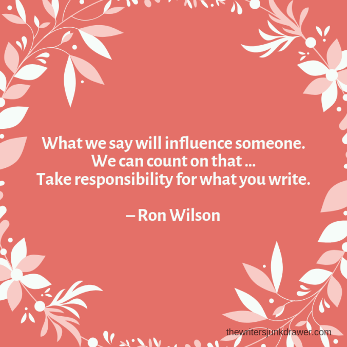 What we say will influence someone. We can count on that. Take responsibility for what you write. – Ron Wilson.png