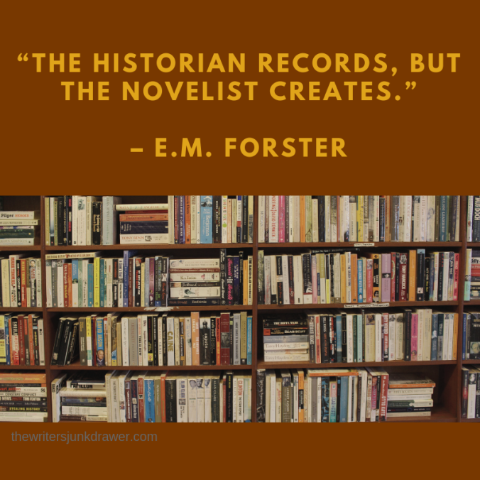 """The historian records, but the novelist creates.""- E.M. Forster"