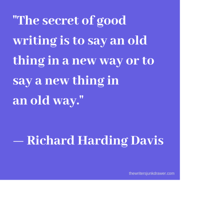 The secret of good writing is to say an old thing in a new way or to say a new thing in an old way. -Richard Harding Davis
